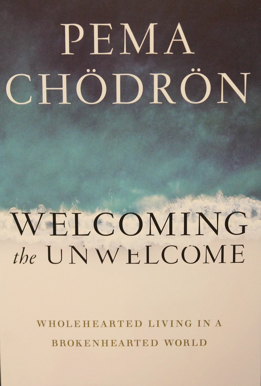 Welcoming the Unwelcome - Wholehearted Living in a Brokenhearted World by Pema Chodron