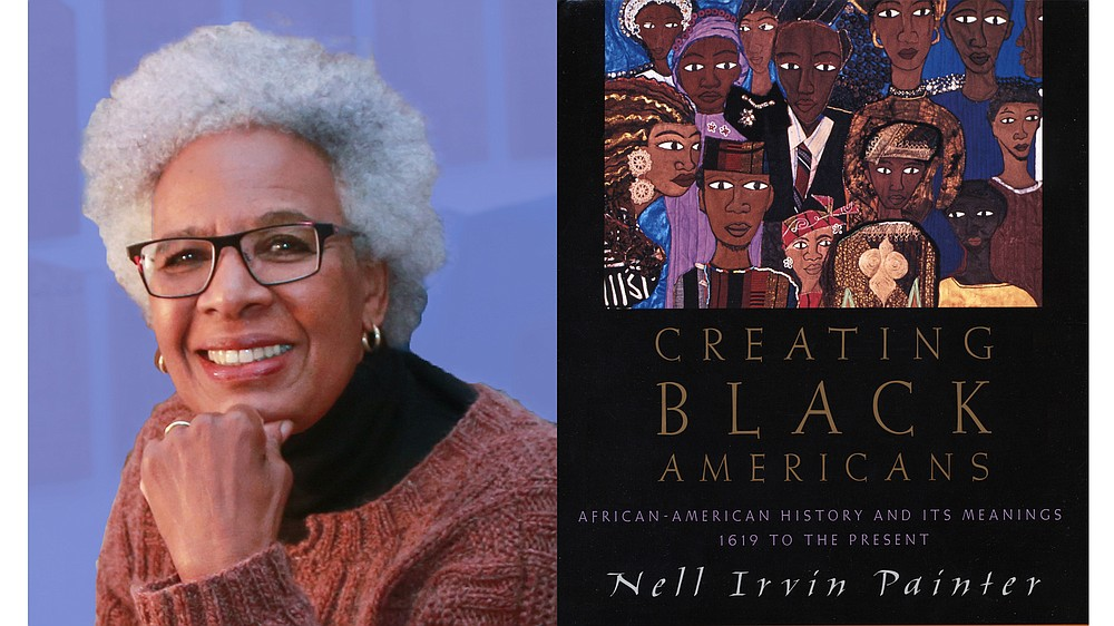 """Nell Irvin Painter will discuss her book, """"Creating Black Americans: African-American History and its Meanings 1619 to the Present,"""" in an hourlong Central Arkansas Library System """"Author Session,"""" Feb. 18 via Zoom. (Special to the Democrat-Gazette)"""